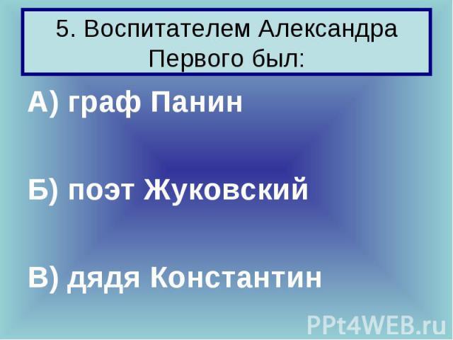 5. Воспитателем Александра Первого был: А) граф Панин Б) поэт Жуковский В) дядя Константин