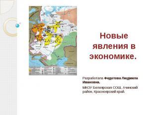 Новые явления в экономике. Разработала Федотова Людмила Ивановна. МКОУ Белоярска