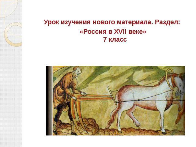Урок изучения нового материала. Раздел: «Россия в XVII веке» 7 класс