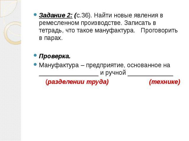 Задание 2: (с.36). Найти новые явления в ремесленном производстве. Записать в тетрадь, что такое мануфактура. Проговорить в парах. Проверка. Мануфактура – предприятие, основанное на _________________ и ручной _____________ (разделении труда) (технике)