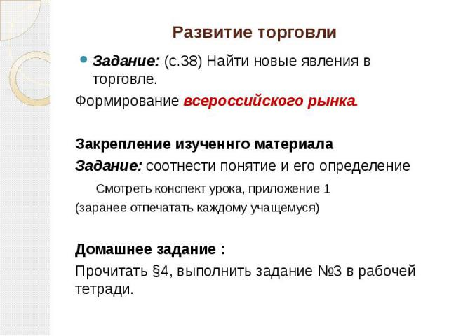 Развитие торговли Задание: (с.38) Найти новые явления в торговле. Формирование всероссийского рынка. Закрепление изученнго материала Задание: соотнести понятие и его определение Смотреть конспект урока, приложение 1 (заранее отпечатать каждому учаще…