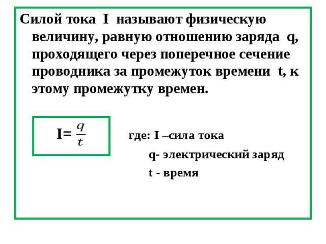 Силой тока I называют физическую величину, равную отношению заряда q, проходящего через поперечное сечение проводника за промежуток времени t, к этому промежутку времен. Силой тока I называют физическую величину, равную отношению заряда q, проходяще…