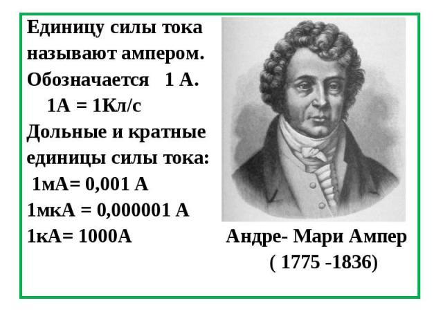 Единицу силы тока Единицу силы тока называют ампером. Обозначается 1 А. 1А = 1Кл/с Дольные и кратные единицы силы тока: 1мА= 0,001 А 1мкА = 0,000001 А 1кА= 1000А Андре- Мари Ампер ( 1775 -1836)