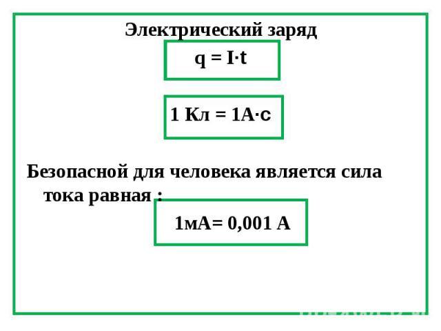 Электрический заряд Электрический заряд q = I∙t 1 Кл = 1А∙с Безопасной для человека является сила тока равная : 1мА= 0,001 А