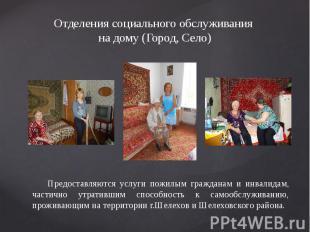 Отделения социального обслуживания на дому (Город, Село) Предоставляются услуги