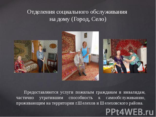 Отделения социального обслуживания на дому (Город, Село) Предоставляются услуги пожилым гражданам и инвалидам, частично утратившим способность к самообслуживанию, проживающим на территории г.Шелехов и Шелеховского района.