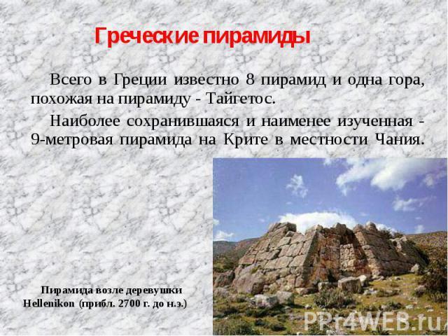 Всего в Греции известно 8 пирамид и одна гора, похожая на пирамиду - Тайгетос. Всего в Греции известно 8 пирамид и одна гора, похожая на пирамиду - Тайгетос. Наиболее сохранившаяся и наименее изученная - 9-метровая пирамида на Крите в местности Чания.