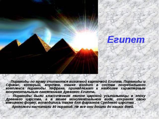 Египет Пирамиды по праву считаются визитной карточкой Египта. Пирамиды и Сфинкс, который, впрочем, также входит в состав погребального комплекса пирамиды Хефрена, принадлежат к наиболее характерным монументальным памятникам Древнего Египта. Пирамиды…
