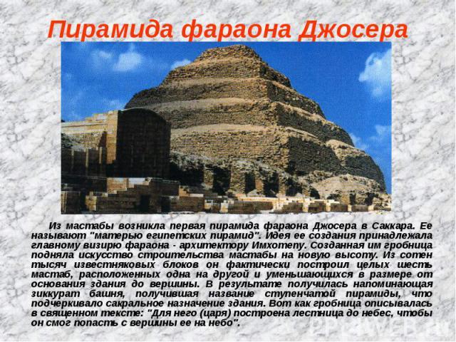"""Пирамида фараона Джосера Из мастабы возникла первая пирамида фараона Джосера в Саккара. Ее называют """"матерью египетских пирамид"""". Идея ее создания принадлежала главному визирю фараона - архитектору Имхотепу. Созданная им гробница подняла и…"""