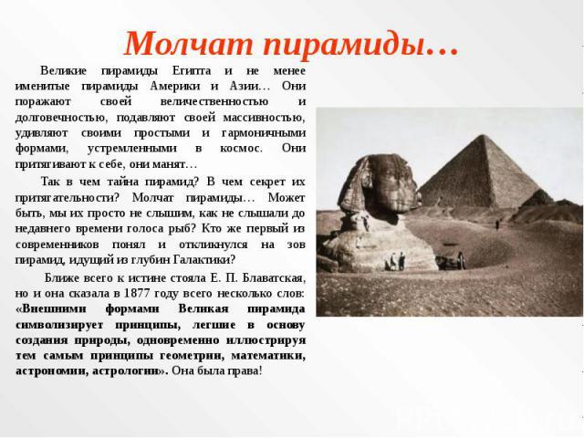 Молчат пирамиды… Великие пирамиды Египта и не менее именитые пирамиды Америки и Азии… Они поражают своей величественностью и долговечностью, подавляют своей массивностью, удивляют своими простыми и гармоничными формами, устремленными в космос. Они п…