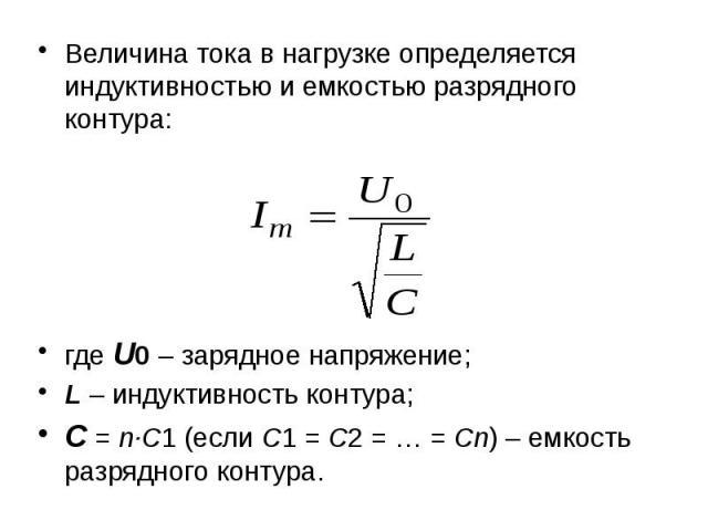 Величина тока в нагрузке определяется индуктивностью и емкостью разрядного контура: Величина тока в нагрузке определяется индуктивностью и емкостью разрядного контура: где U0 – зарядное напряжение; L – индуктивность контура; С = n·С1 (если С1=…