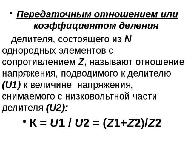 Передаточным отношением или коэффициентом деления Передаточным отношением или коэффициентом деления делителя, состоящего из N однородных элементов с сопротивлением Z, называют отношение напряжения, подводимого к делителю (U1) к величине напряжения, …