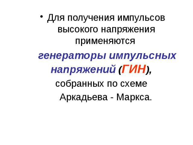 Для получения импульсов высокого напряжения применяются Для получения импульсов высокого напряжения применяются генераторы импульсных напряжений (ГИН), собранных по схеме Аркадьева - Маркса.