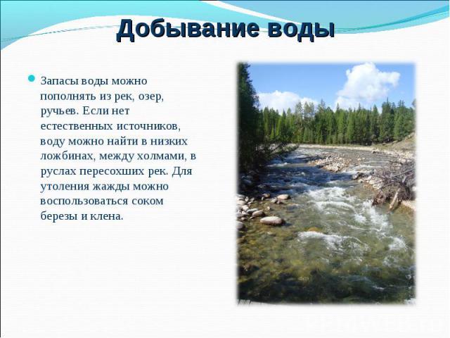 Запасы воды можно пополнять из рек, озер, ручьев. Если нет естественных источников, воду можно найти в низких ложбинах, между холмами, в руслах пересохших рек. Для утоления жажды можно воспользоваться соком березы и клена. Запасы воды можно пополнят…