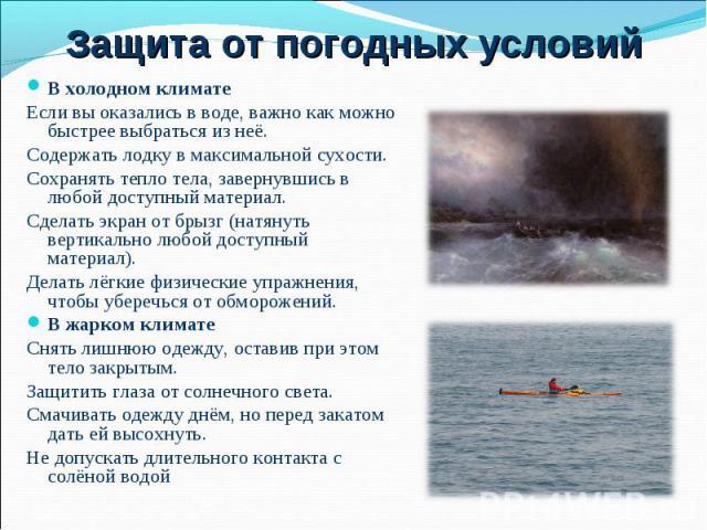 В холодном климате В холодном климате Если вы оказались в воде, важно как можно быстрее выбраться из неё. Содержать лодку в максимальной сухости. Сохранять тепло тела, завернувшись в любой доступный материал. Сделать экран от брызг (натянуть вертика…