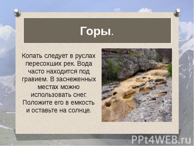 Горы. Копать следует в руслах пересохших рек. Вода часто находится под гравием. В заснеженных местах можно использовать снег. Положите его в емкость и оставьте на солнце.