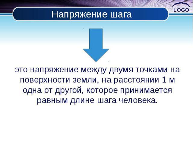 Напряжение шага это напряжение между двумя точками на поверхности земли, на расстоянии 1 м одна от другой, которое принимается равным длине шага человека.