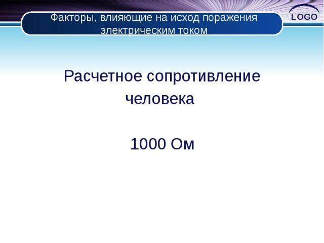 Факторы, влияющие на исход поражения электрическим током Расчетное сопротивление человека 1000 Ом