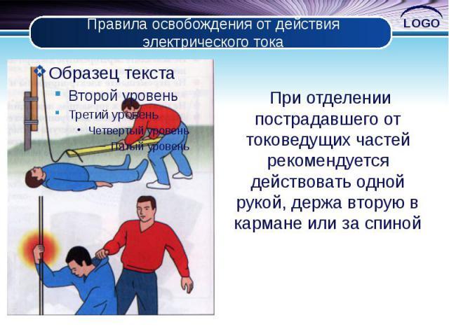 Правила освобождения от действия электрического тока При отделении пострадавшего от токоведущих частей рекомендуется действовать одной рукой, держа вторую в кармане или за спиной