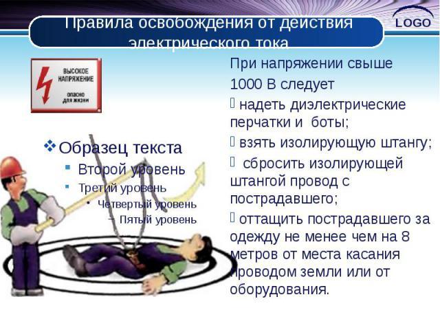 Правила освобождения от действия электрического тока При напряжении свыше 1000 В следует надеть диэлектрические перчатки и боты; взять изолирующую штангу; сбросить изолирующей штангой провод с пострадавшего; оттащить пострадавшего за одежду не менее…