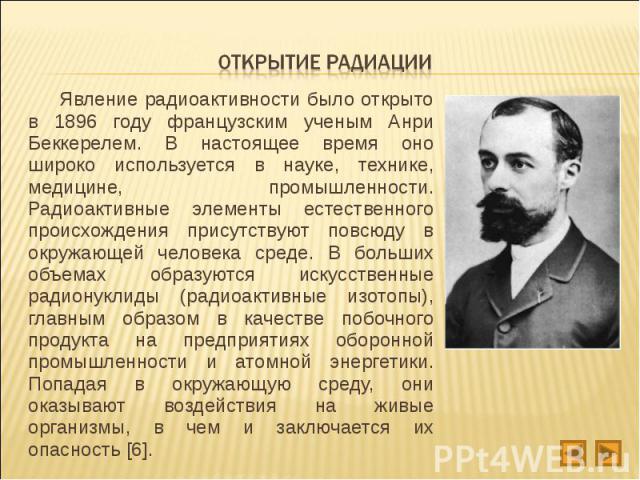 Явление радиоактивности было открыто в 1896 году французским ученым Анри Беккерелем. В настоящее время оно широко используется в науке, технике, медицине, промышленности. Радиоактивные элементы естественного происхождения присутствуют повсюду в окру…