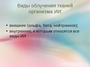 внешнее (альфа, бета, нейтронное); внешнее (альфа, бета, нейтронное); внутреннее