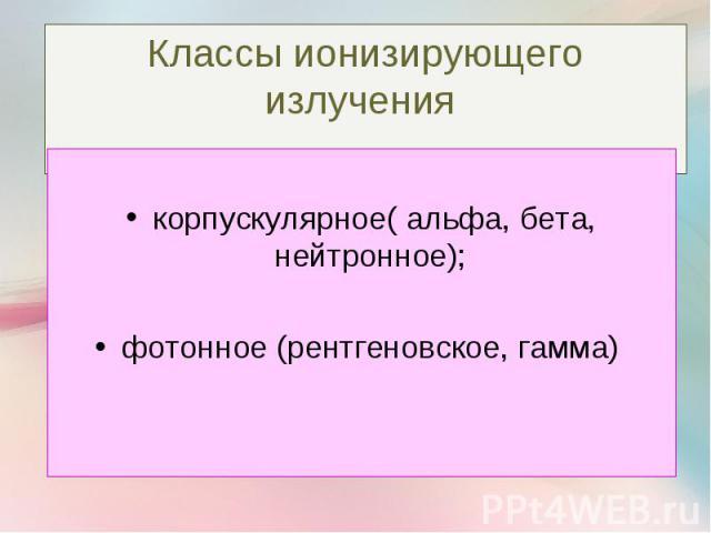 корпускулярное( альфа, бета, нейтронное); фотонное (рентгеновское, гамма)
