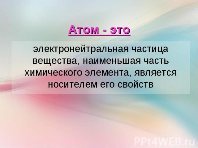 электронейтральная частица вещества, наименьшая часть химического элемента, является носителем его свойств электронейтральная частица вещества, наименьшая часть химического элемента, является носителем его свойств