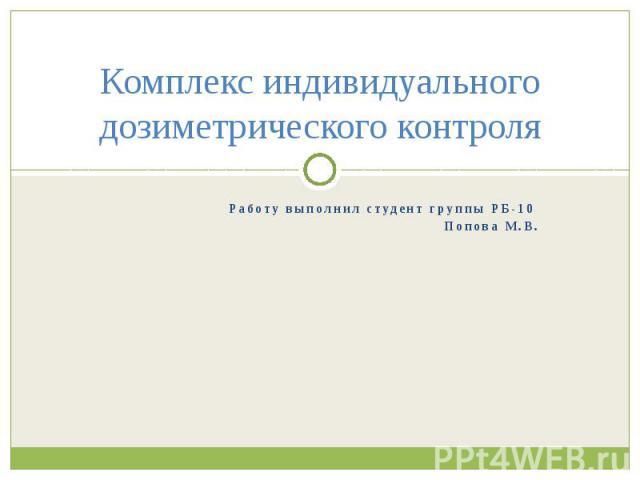 Комплекс индивидуального дозиметрического контроля Работу выполнил студент группы РБ-10 Попова М.В.