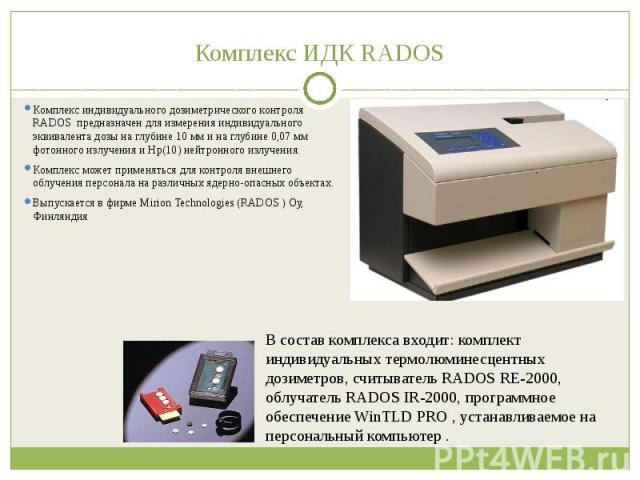 Комплекс ИДК RADOS Комплекс индивидуального дозиметрического контроля RADOS предназначен для измерения индивидуального эквивалента дозы на глубине 10 мм и на глубине 0,07 мм фотонного излучения и Нр(10) нейтронного излучения. Комплекс может применят…