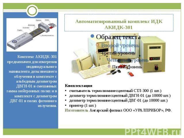Автоматизированный комплекс ИДК АКИДК-301 Комплекс АКИДК-301 предназначен для измерения индивидуального эквивалента дозы внешнего облучения в комплекте с альбедным дозиметром ДВГН-01 в смешанных гамма-нейтронных полях и в комплекте с дозиметром ДВГ-…