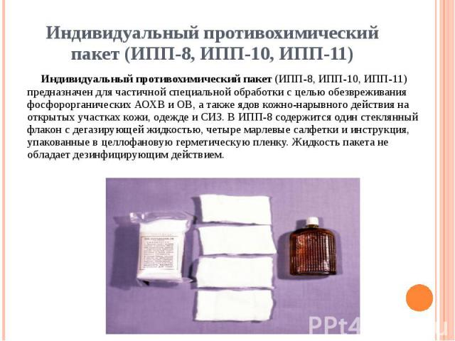 Индивидуальный противохимический пакет (ИПП-8, ИПП-10, ИПП-11) Индивидуальный противохимический пакет (ИПП-8, ИПП-10, ИПП-11) предназначен для частичной специальной обработки с целью обезвреживания фосфорорганических АОХВ и ОВ, а также ядов кожно-на…