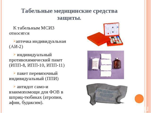 Табельные медицинские средства защиты. К табельным МСИЗ относятся аптечка индивидуальная (АИ-2) индивидуальный противохимический пакет (ИПП-8, ИПП-10, ИПП-11) пакет перевязочный индивидуальный (ППИ) антидот само-и взаимопомощи для ФОВ в шприц-тюбика…