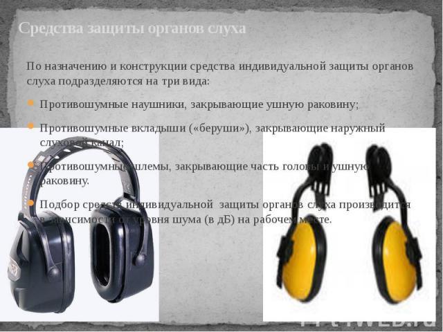 Средства защиты органов слуха По назначению и конструкции средства индивидуальной защиты органов слуха подразделяются на три вида: Противошумные наушники, закрывающие ушную раковину; Противошумные вкладыши («беруши»), закрывающие наружный слуховой к…