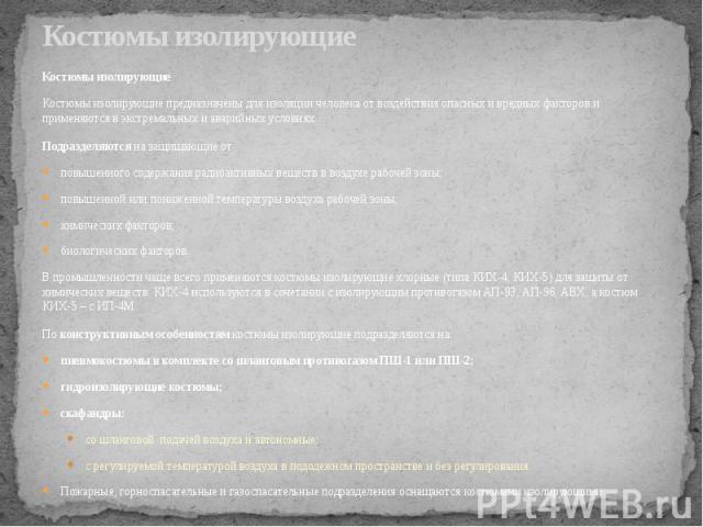 Костюмы изолирующие Костюмы изолирующие Костюмы изолирующие предназначены для изоляции человека от воздействия опасных и вредных факторов и применяются в экстремальных и аварийных условиях. Подразделяютсяна защищающие от: повышенного содержани…