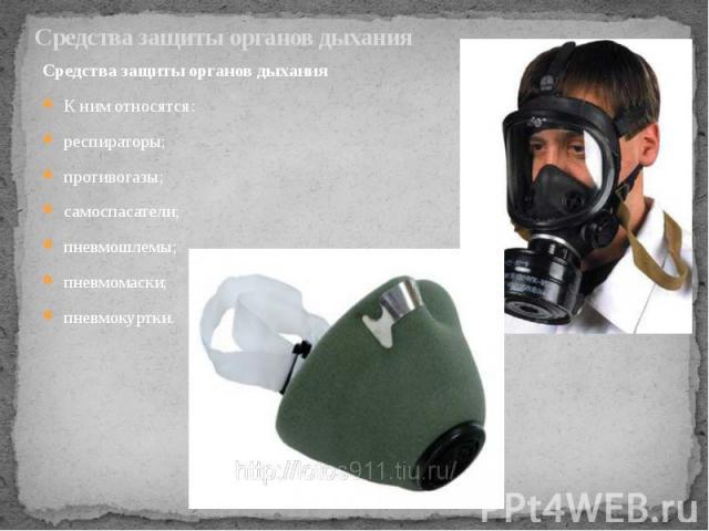 Средства защиты органов дыхания Средства защиты органов дыхания К ним относятся: респираторы; противогазы; самоспасатели; пневмошлемы; пневмомаски; пневмокуртки.
