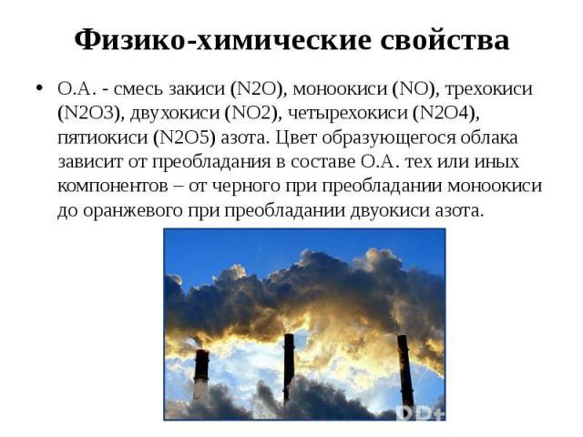 Физико-химические свойства О.А. - смесь закиси (N2O), моноокиси (NO), трехокиси (N2O3), двухокиси (NO2), четырехокиси (N2O4), пятиокиси (N2O5) азота. Цвет образующегося облака зависит от преобладания в составе О.А. тех или иных компонентов – от черн…