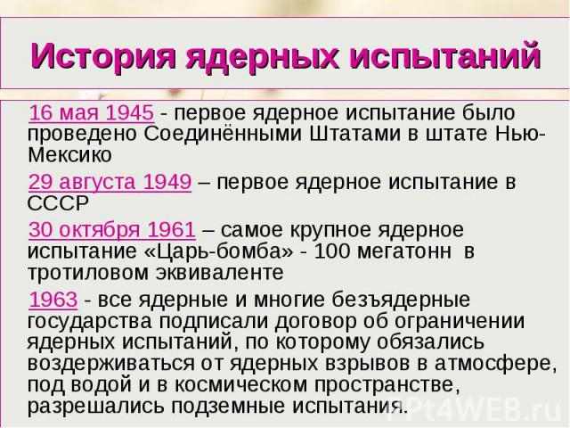 16 мая 1945 - первое ядерное испытание было проведено Соединёнными Штатами в штате Нью-Мексико 16 мая 1945 - первое ядерное испытание было проведено Соединёнными Штатами в штате Нью-Мексико 29 августа 1949 – первое ядерное испытание в СССР 30 октябр…