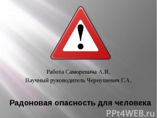 Радоновая опасность для человека Работа Саморевича А.И. Научный руководитель Чер