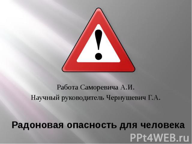 Радоновая опасность для человека Работа Саморевича А.И. Научный руководитель Чернушевич Г.А.