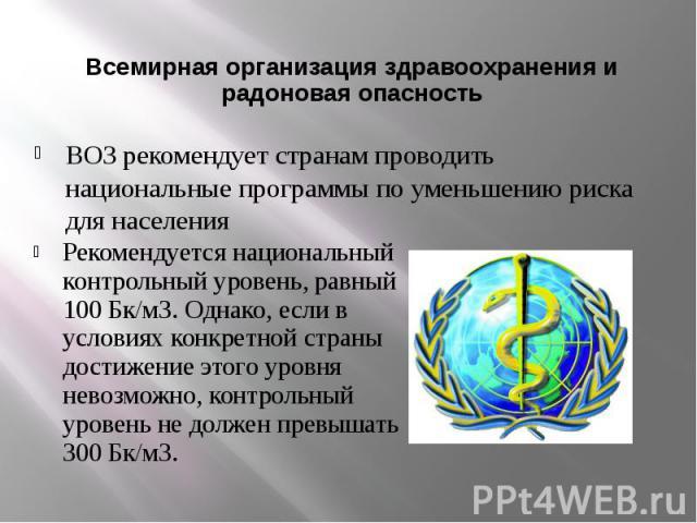 Всемирная организация здравоохранения и радоновая опасность Рекомендуется национальный контрольный уровень, равный 100 Бк/м3. Однако, если в условиях конкретной страны достижение этого уровня невозможно, контрольный уровень не должен превышать 300 Бк/м3.