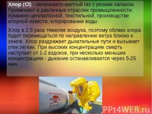 Хлор (Cl) - зеленовато-желтый газ с резким запахом. Применяют в различных отрасл