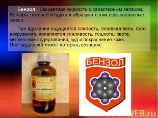 Бензол - бесцветная жидкость с характерным запахом. Ее пары тяжелее воздуха и об