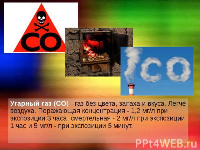 Угарный газ (CO) - газ без цвета, запаха и вкуса. Легче воздуха. Поражающая концентрация - 1,2 мг/л при экспозиции 3 часа, смертельная - 2 мг/л при экспозиции 1 час и 5 мг/л - при экспозиции 5 минут. Угарный газ (CO) - газ без цвета, запаха и вкуса.…