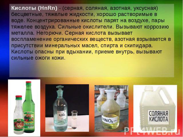 Кислоты (HnRn) - (серная, соляная, азотная, уксусная) бесцветные, тяжелые жидкости, хорошо растворимые в воде. Концентрированные кислоты парят на воздухе, пары тяжелее воздуха. Сильные окислители. Вызывают коррозию металла. Негорючи. Серная кислота …