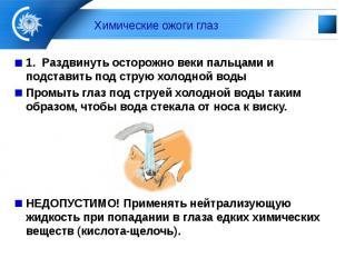 Химические ожоги глаз 1. Раздвинуть осторожно веки пальцами и подставить под стр