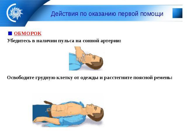 Действия по оказанию первой помощи ОБМОРОК Убедитесь в наличии пульса на сонной артерии: