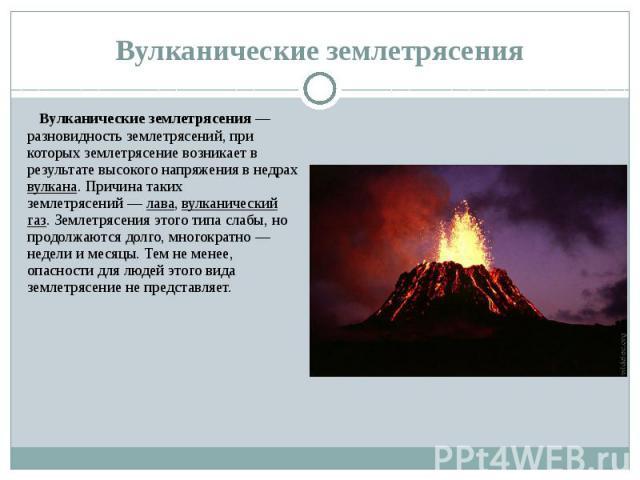 Вулканические землетрясения Вулканические землетрясения— разновидность землетрясений, при которых землетрясение возникает в результате высокого напряжения в недрах вулкана. Причина таких землетрясений— лава, вулканический газ. Землетрясе…