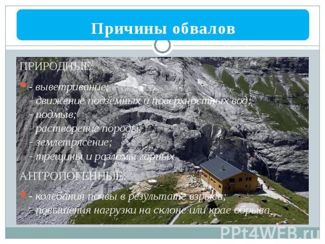 ПРИРОДНЫЕ: - выветривание; - движение подземных и поверхностных вод; - подмыв; - растворение породы; - землетрясение; - трещины и разломы горных АНТРОПОГЕННЫЕ: - колебания почвы в результате взрыва; - повышения нагрузки на склоне или крае обрыва