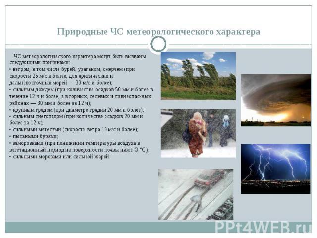 Природные ЧС метеорологического характера ЧС метеорологического характера могут быть вызваны следующими причинами: • ветром, в том числе бурей, ураганом, смерчем (при скорости 25 м/с и более, для арктических и дальневосточных морей — 30 м/с и …